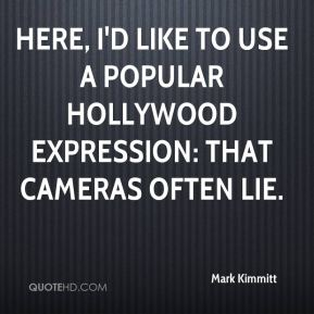 Mark Kimmitt  - Here, I'd like to use a popular Hollywood expression: that cameras often lie.