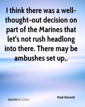 I think there was a well-thought-out decision on part of the Marines that let's not rush headlong into there. There may be ambushes set up.