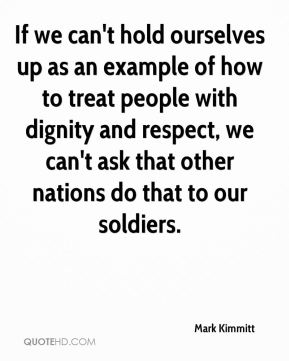 If we can't hold ourselves up as an example of how to treat people with dignity and respect, we can't ask that other nations do that to our soldiers.