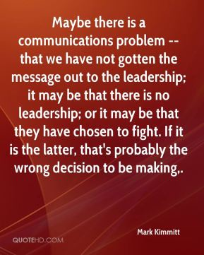 Mark Kimmitt  - Maybe there is a communications problem -- that we have not gotten the message out to the leadership; it may be that there is no leadership; or it may be that they have chosen to fight. If it is the latter, that's probably the wrong decision to be making.