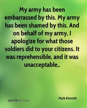My army has been embarrassed by this. My army has been shamed by this. And on behalf of my army, I apologize for what those soldiers did to your citizens. It was reprehensible, and it was unacceptable.