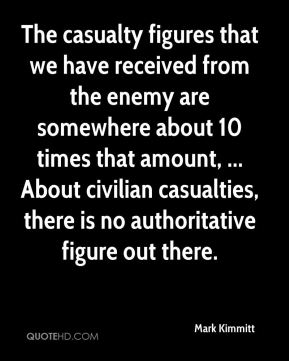 Mark Kimmitt  - The casualty figures that we have received from the enemy are somewhere about 10 times that amount, ... About civilian casualties, there is no authoritative figure out there.