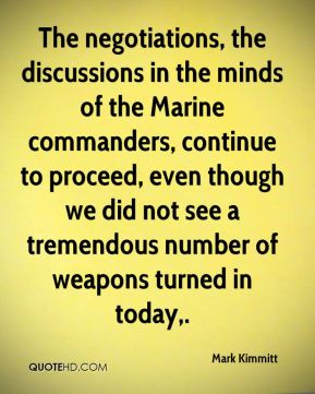 The negotiations, the discussions in the minds of the Marine commanders, continue to proceed, even though we did not see a tremendous number of weapons turned in today.