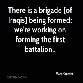 Mark Kimmitt  - There is a brigade [of Iraqis] being formed; we're working on forming the first battalion.