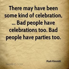 There may have been some kind of celebration, ... Bad people have celebrations too. Bad people have parties too.