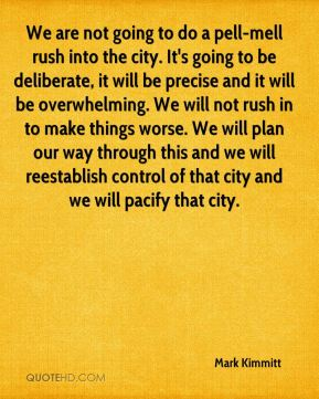 We are not going to do a pell-mell rush into the city. It's going to be deliberate, it will be precise and it will be overwhelming. We will not rush in to make things worse. We will plan our way through this and we will reestablish control of that city and we will pacify that city.