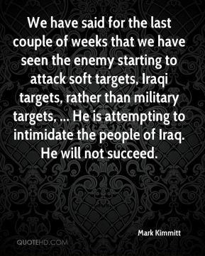Mark Kimmitt  - We have said for the last couple of weeks that we have seen the enemy starting to attack soft targets, Iraqi targets, rather than military targets, ... He is attempting to intimidate the people of Iraq. He will not succeed.