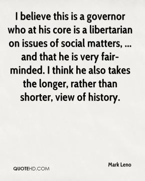 Mark Leno  - I believe this is a governor who at his core is a libertarian on issues of social matters, ... and that he is very fair-minded. I think he also takes the longer, rather than shorter, view of history.