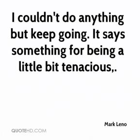 Mark Leno  - I couldn't do anything but keep going. It says something for being a little bit tenacious.