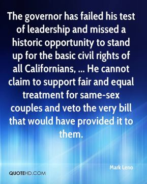 The governor has failed his test of leadership and missed a historic opportunity to stand up for the basic civil rights of all Californians, ... He cannot claim to support fair and equal treatment for same-sex couples and veto the very bill that would have provided it to them.