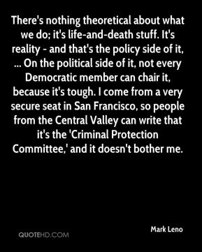 There's nothing theoretical about what we do; it's life-and-death stuff. It's reality - and that's the policy side of it, ... On the political side of it, not every Democratic member can chair it, because it's tough. I come from a very secure seat in San Francisco, so people from the Central Valley can write that it's the 'Criminal Protection Committee,' and it doesn't bother me.