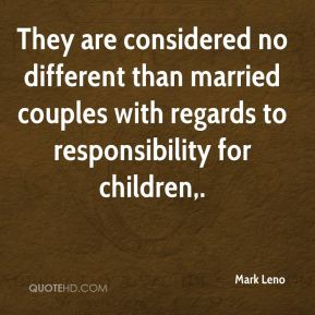 Mark Leno  - They are considered no different than married couples with regards to responsibility for children.