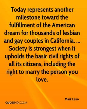Mark Leno  - Today represents another milestone toward the fulfillment of the American dream for thousands of lesbian and gay couples in California, ... Society is strongest when it upholds the basic civil rights of all its citizens, including the right to marry the person you love.