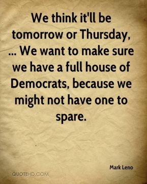 We think it'll be tomorrow or Thursday, ... We want to make sure we have a full house of Democrats, because we might not have one to spare.