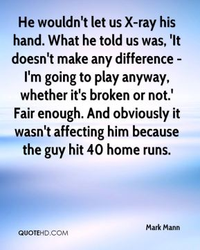 He wouldn't let us X-ray his hand. What he told us was, 'It doesn't make any difference - I'm going to play anyway, whether it's broken or not.' Fair enough. And obviously it wasn't affecting him because the guy hit 40 home runs.
