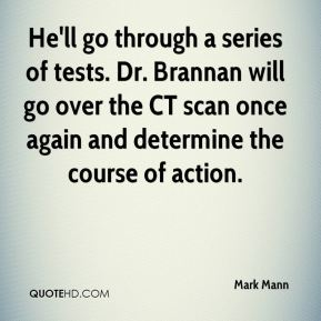 He'll go through a series of tests. Dr. Brannan will go over the CT scan once again and determine the course of action.