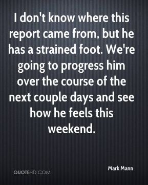 I don't know where this report came from, but he has a strained foot. We're going to progress him over the course of the next couple days and see how he feels this weekend.