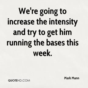 We're going to increase the intensity and try to get him running the bases this week.
