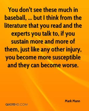 Mark Mann  - You don't see these much in baseball, ... but I think from the literature that you read and the experts you talk to, if you sustain more and more of them, just like any other injury, you become more susceptible and they can become worse.
