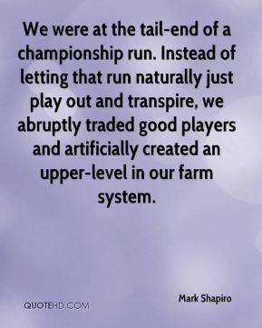 Mark Shapiro  - We were at the tail-end of a championship run. Instead of letting that run naturally just play out and transpire, we abruptly traded good players and artificially created an upper-level in our farm system.