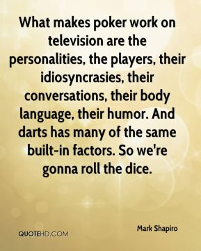 Mark Shapiro  - What makes poker work on television are the personalities, the players, their idiosyncrasies, their conversations, their body language, their humor. And darts has many of the same built-in factors. So we're gonna roll the dice.