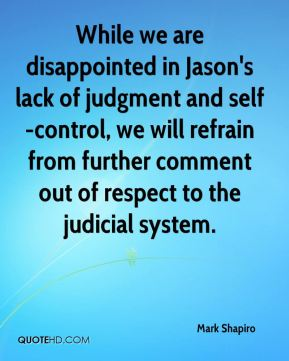 Mark Shapiro  - While we are disappointed in Jason's lack of judgment and self-control, we will refrain from further comment out of respect to the judicial system.