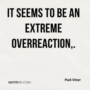 Mark Vitner  - It seems to be an extreme overreaction.