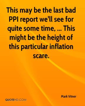 Mark Vitner  - This may be the last bad PPI report we'll see for quite some time, ... This might be the height of this particular inflation scare.
