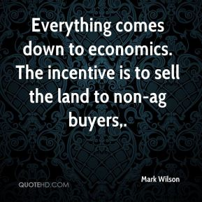 Mark Wilson  - Everything comes down to economics. The incentive is to sell the land to non-ag buyers.
