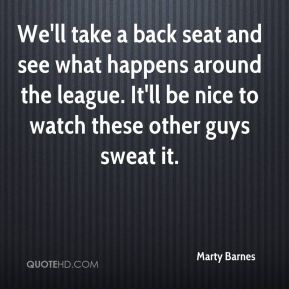 Marty Barnes  - We'll take a back seat and see what happens around the league. It'll be nice to watch these other guys sweat it.