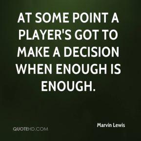 At some point a player's got to make a decision when enough is enough.