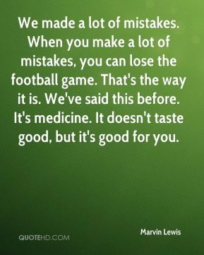 We made a lot of mistakes. When you make a lot of mistakes, you can lose the football game. That's the way it is. We've said this before. It's medicine. It doesn't taste good, but it's good for you.