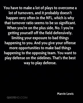Marvin Lewis  - You have to make a lot of plays to overcome a lot of turnovers, and it probably doesn't happen very often in the NFL, which is why that turnover ratio seems to be so significant. When you're on the plus side, No. 1 you're getting yourself off the field defensively, limiting your exposure to bad things happening to you. And you give your offense more opportunities to make bad things happening to the opposing team. You want to play defense on the sidelines. That's the best way to play defense.