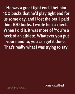 He was a great tight end. I bet him 100 bucks that he'd play tight end for us some day, and I lost the bet. I paid him 100 bucks. I wrote him a check. When I did it, it was more of 'You're a heck of an athlete. Whatever you put your mind to, you can get it done.' That's really what I was trying to say.