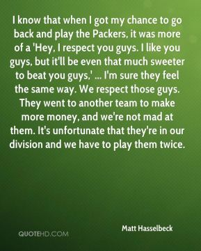 I know that when I got my chance to go back and play the Packers, it was more of a 'Hey, I respect you guys. I like you guys, but it'll be even that much sweeter to beat you guys,' ... I'm sure they feel the same way. We respect those guys. They went to another team to make more money, and we're not mad at them. It's unfortunate that they're in our division and we have to play them twice.