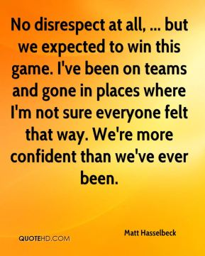 No disrespect at all, ... but we expected to win this game. I've been on teams and gone in places where I'm not sure everyone felt that way. We're more confident than we've ever been.