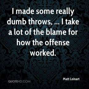Matt Leinart  - I made some really dumb throws, ... I take a lot of the blame for how the offense worked.