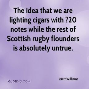 Matt Williams  - The idea that we are lighting cigars with ?20 notes while the rest of Scottish rugby flounders is absolutely untrue.
