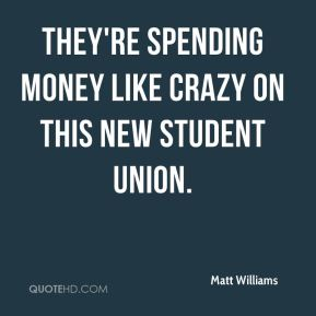 Matt Williams  - they're spending money like crazy on this new Student Union.
