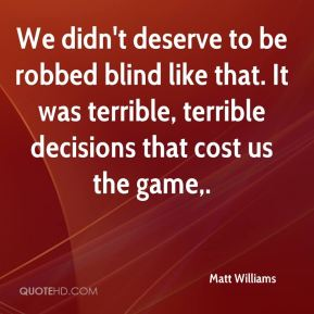 Matt Williams  - We didn't deserve to be robbed blind like that. It was terrible, terrible decisions that cost us the game.