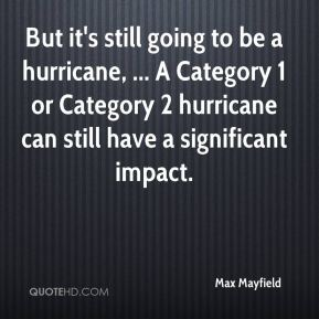 Max Mayfield  - But it's still going to be a hurricane, ... A Category 1 or Category 2 hurricane can still have a significant impact.