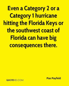 Max Mayfield  - Even a Category 2 or a Category 1 hurricane hitting the Florida Keys or the southwest coast of Florida can have big consequences there.