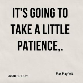 Max Mayfield  - It's going to take a little patience.