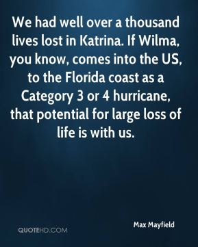 Max Mayfield  - We had well over a thousand lives lost in Katrina. If Wilma, you know, comes into the US, to the Florida coast as a Category 3 or 4 hurricane, that potential for large loss of life is with us.