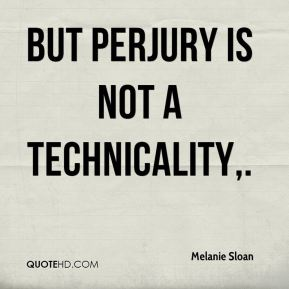 Melanie Sloan  - But perjury is not a technicality.