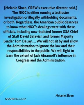 Melanie Sloan  - [Melanie Sloan, CREW's executive director, said,] The NIGC is either running a lackluster investigation or illegally withholding documents, or both. Regardless, the American public deserves to know what NIGC's dealings were with these officials, including now-indicted former GSA Chief of Staff David Safavian and former Majority Leader Tom DeLay. ... We will not sit by and allow the Administration to ignore the law and their responsibilities to the public. We will fight to learn the extent of Jack Abramoff's influence in Congress and the Administration.