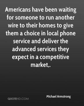 Michael Armstrong  - Americans have been waiting for someone to run another wire to their homes to give them a choice in local phone service and deliver the advanced services they expect in a competitive market.