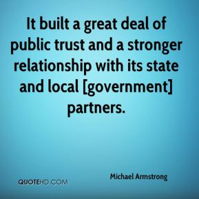 Michael Armstrong  - It built a great deal of public trust and a stronger relationship with its state and local [government] partners.