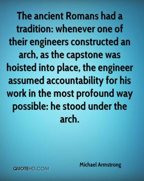 Michael Armstrong  - The ancient Romans had a tradition: whenever one of their engineers constructed an arch, as the capstone was hoisted into place, the engineer assumed accountability for his work in the most profound way possible: he stood under the arch.