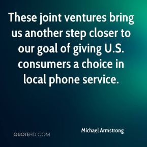 Michael Armstrong  - These joint ventures bring us another step closer to our goal of giving U.S. consumers a choice in local phone service.